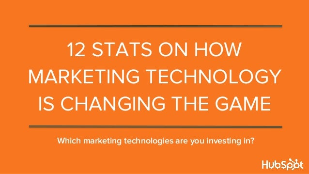 12 STATS ON HOW MARKETING TECHNOLOGY IS CHANGING THE GAME Which marketing technologies are you investing in?
