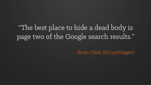 """""""The best place to hide a dead body is page two of the Google search results."""" -Brian Clark (@Copyblogger)"""