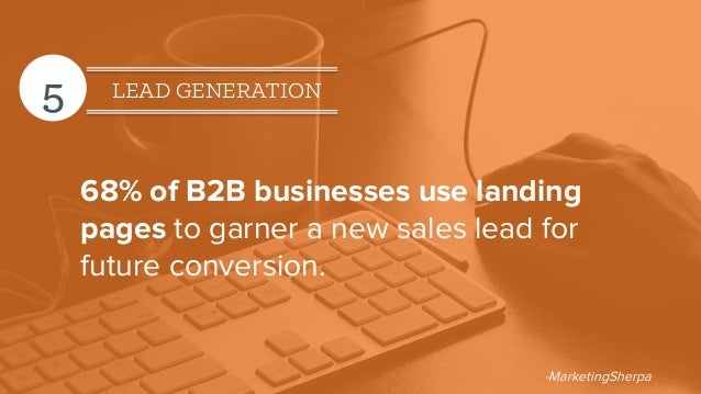 5 LEAD GENERATION 68% of B2B businesses use landing pages to garner a new sales lead for future conversion. -MarketingSher...
