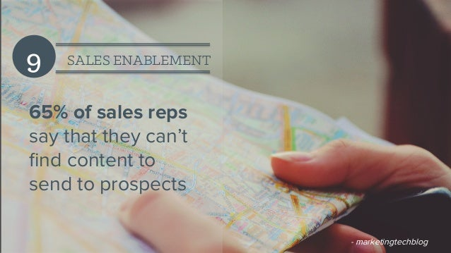 9 SALES ENABLEMENT 65% of sales reps say that they can't find content to send to prospects - marketingtechblog