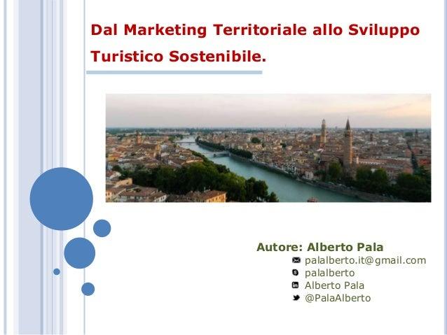 Dal Marketing Territoriale allo Sviluppo Turistico Sostenibile. Autore: Alberto Pala palalberto.it@gmail.com palalberto Al...
