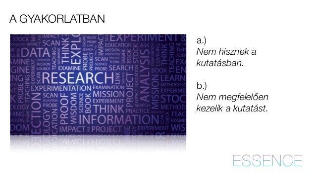 A GYAKORLATBAN  a.)  Nem hisznek a  kutatásban.  !  b.)  Nem megfelelően  kezelik a kutatást.