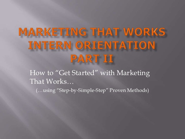 """Marketing That WorkSIntern OrientationPart II<br />How to """"Get Started"""" with Marketing That Works…<br />(…using """"Step-by-S..."""