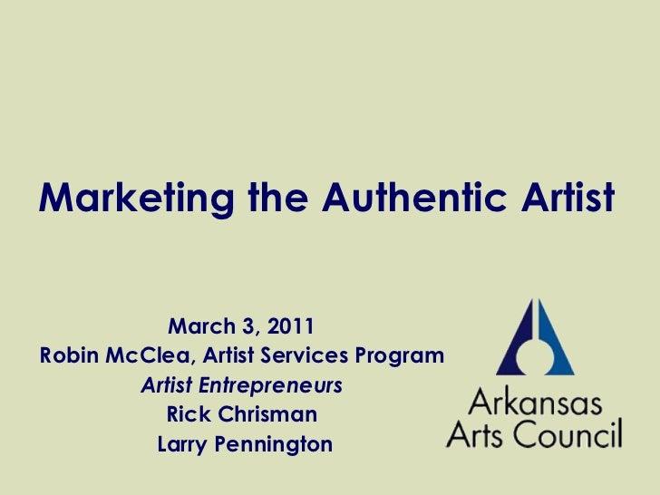 Marketing the Authentic Artist March 3, 2011 Robin McClea, Artist Services Program Artist Entrepreneurs Rick Chrisman Larr...