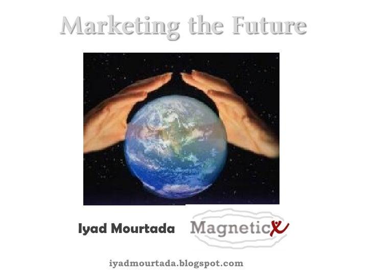 Marketing the Future      Iyad Mourtada       iyadmourtada.blogspot.com