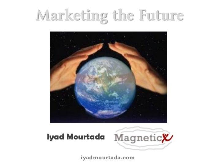 Marketing the Future      Iyad Mourtada          iyadmourtada.com
