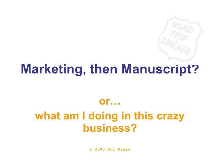 Marketing, then Manuscript? or… what am I doing in this crazy business? © 2005 RLI Press