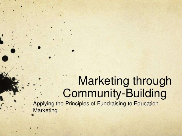 Marketing through            Community-BuildingApplying the Principles of Fundraising to EducationMarketing