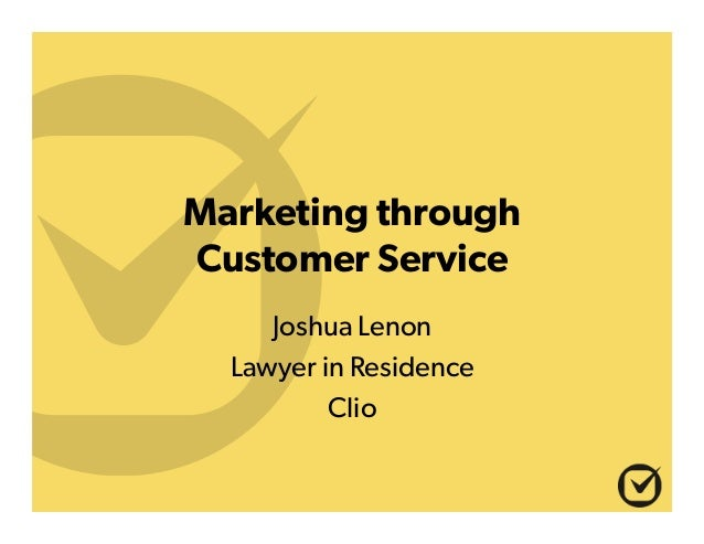 Marketing through Customer Service Joshua Lenon Lawyer in Residence Clio