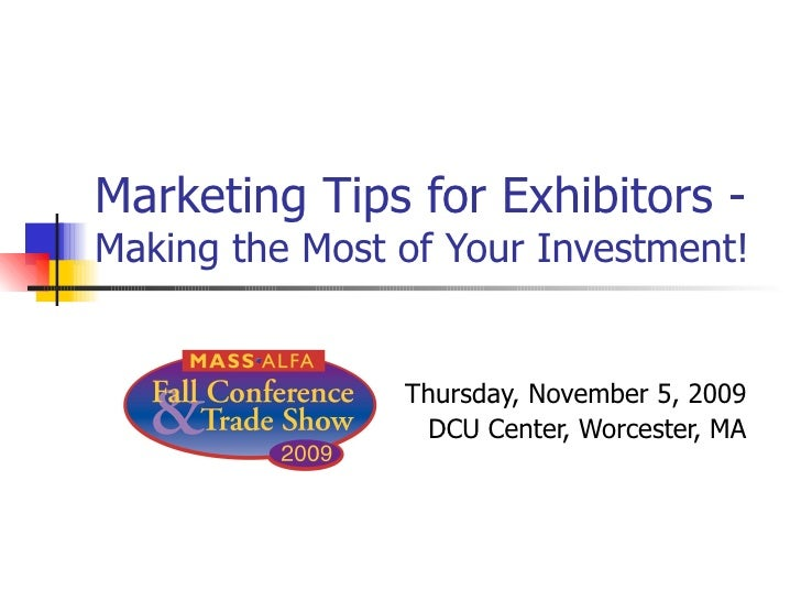 Marketing Tips for Exhibitors -  Making the Most of Your Investment! Thursday, November 5, 2009 DCU Center, Worcester, MA