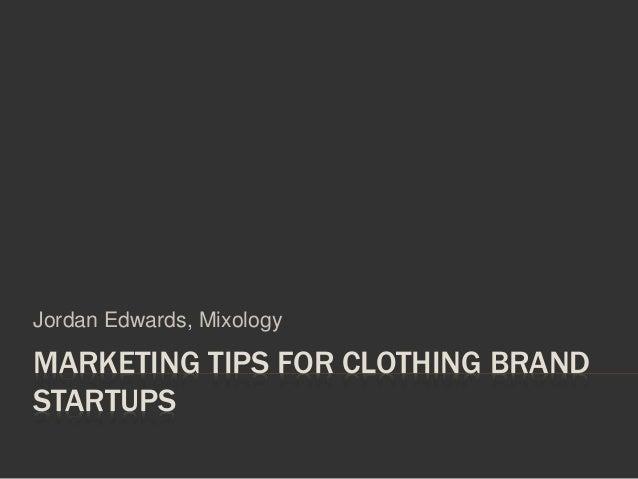 MARKETING TIPS FOR CLOTHING BRAND STARTUPS Jordan Edwards, Mixology