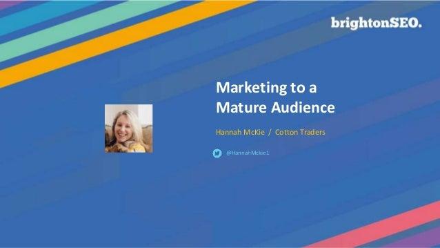 Marketing to a Mature Audience Hannah McKie / Cotton Traders @HannahMckie1