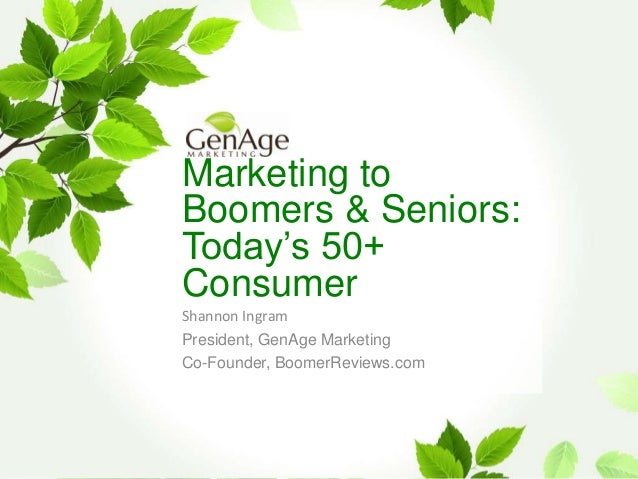 Marketing to Boomers & Seniors: Today's 50+ Consumer Shannon Ingram President, GenAge Marketing Co-Founder, BoomerReviews....