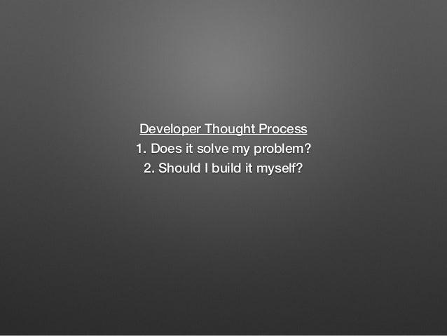 Developer Thought Process 1. Does it solve my problem? 2. Should I build it myself?