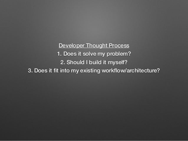 Developer Thought Process 1. Does it solve my problem? 2. Should I build it myself? 3. Does it fit into my existing workflow...