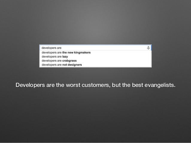 Developers are the worst customers, but the best evangelists.