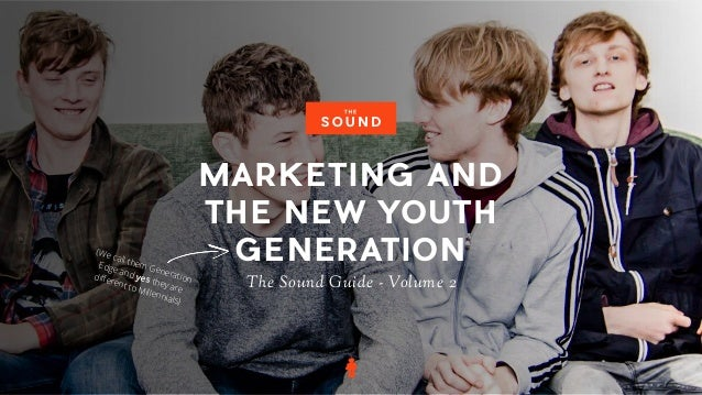MARKETING AND THE NEW YOUTH GENERATION The Sound Guide - Volume 2 (We call them Generation Edge and yes they are different ...