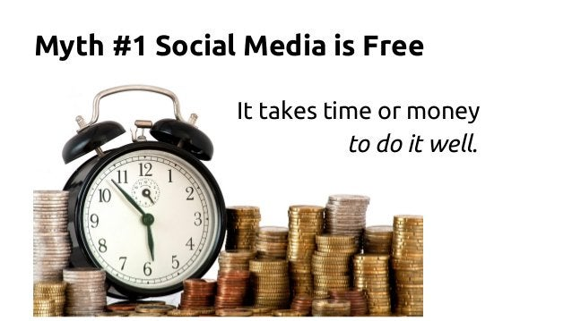 Myth #1 Social Media is Free It takes time or money to do it well.