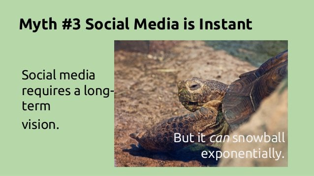 Myth #3 Social Media is Instant Social media requires a long- term vision. But it can snowball exponentially.