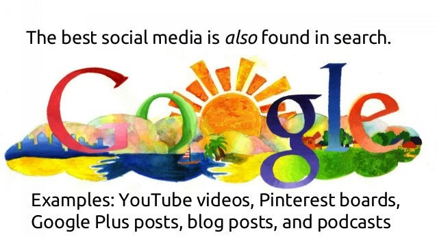 The best social media is also found in search. Examples: YouTube videos, Pinterest boards, Google Plus posts, blog posts, ...