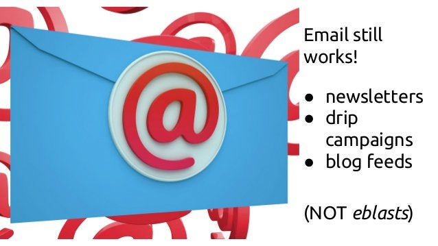 Email still works! ● newsletters ● drip campaigns ● blog feeds (NOT eblasts)