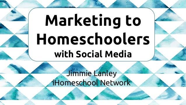 Marketing to Homeschoolers with Social Media Jimmie Lanley iHomeschool Network