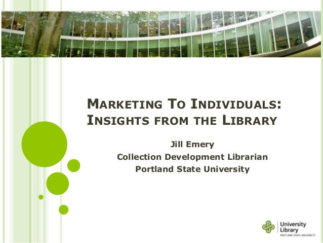 MARKETING TO INDIVIDUALS: INSIGHTS FROM THE LIBRARY Jill Emery Collection Development Librarian Portland State University