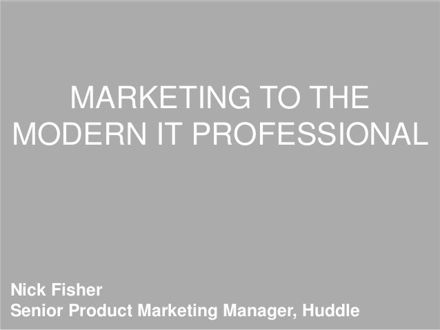 MARKETING TO THE MODERN IT PROFESSIONAL Nick Fisher Senior Product Marketing Manager, Huddle
