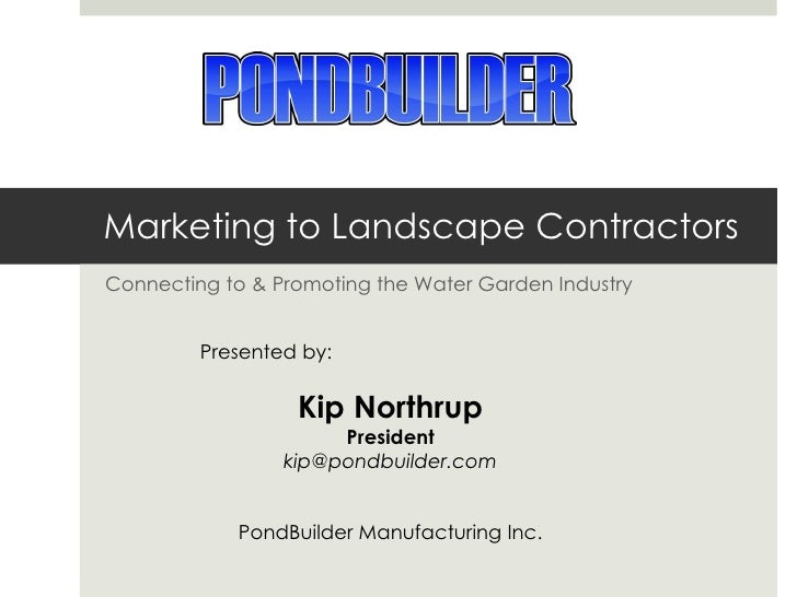 Marketing to Landscape Contractors Connecting to & Promoting the Water Garden Industry Presented by:  Kip Northrup Preside...