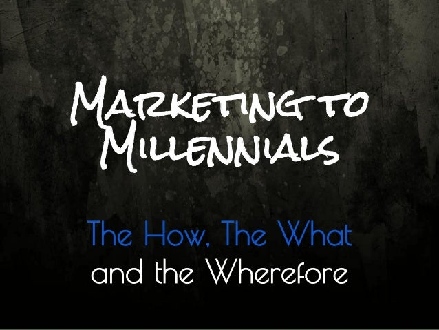 Marketing to Millennials The How, The What and the Wherefore