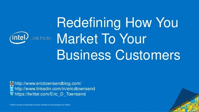 Intel Confidential — Do Not Forward Redefining How You Market To Your Business Customers http://www.erictownsendblog.com/ ...