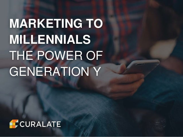 MARKETING TO MILLENNIALS THE POWER OF GENERATION Y