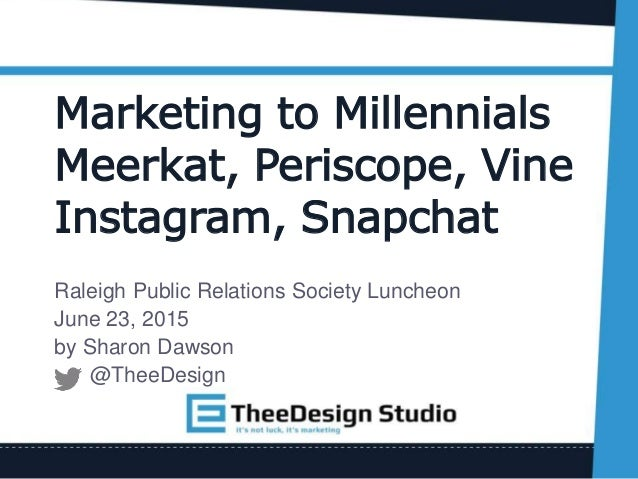 Marketing to Millennials Meerkat, Periscope, Vine Instagram, Snapchat Raleigh Public Relations Society Luncheon June 23, 2...