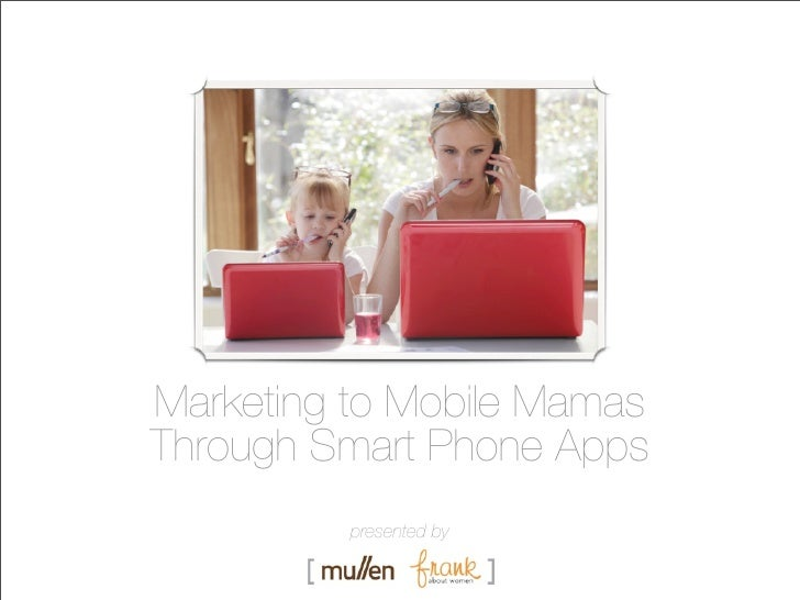 Marketing to Mobile MamasThrough Smart Phone Apps          presented by