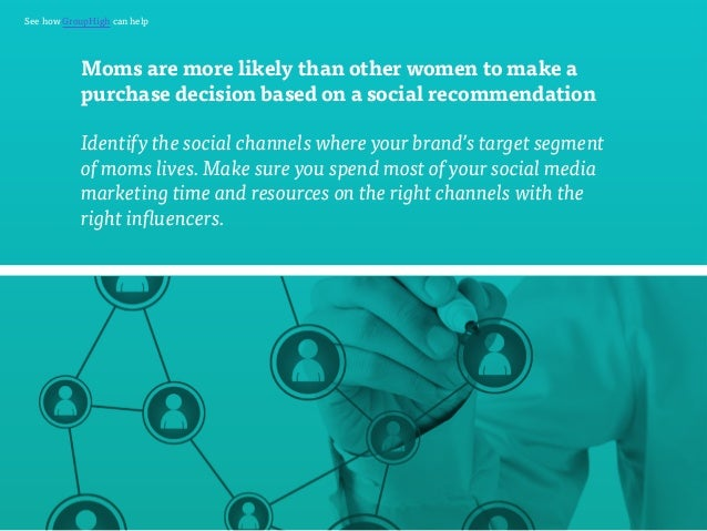 See how GroupHigh can help  Moms are more likely than other women to make a  purchase decision based on a social recommend...