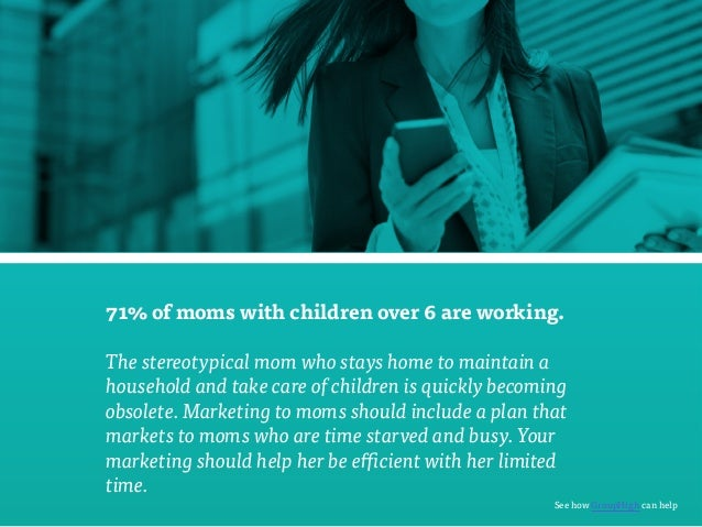71% of moms with children over 6 are working.  The stereotypical mom who stays home to maintain a  household and take care...