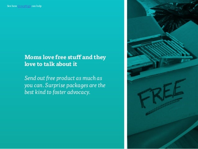 See how GroupHigh can help  Moms love free stuff and they  love to talk about it  Send out free product as much as  you ca...