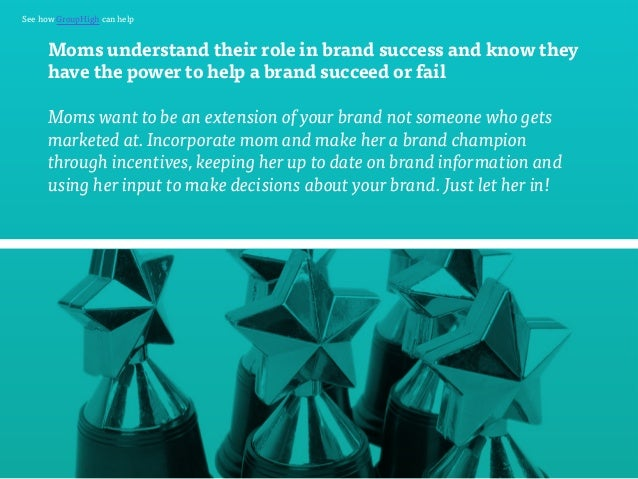 See how GroupHigh can help  Moms understand their role in brand success and know they  have the power to help a brand succ...