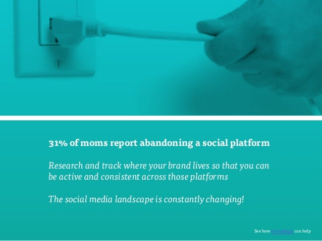 31% of moms report abandoning a social platform  Research and track where your brand lives so that you can  be active and ...
