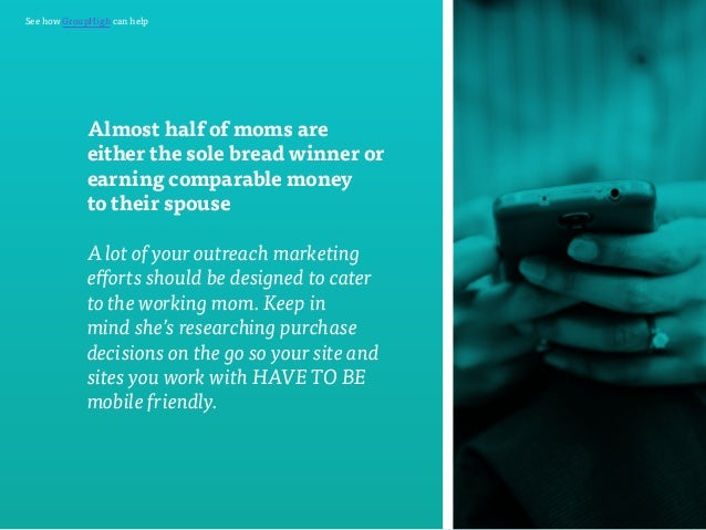 See how GroupHigh can help  Almost half of moms are  either the sole bread winner or  earning comparable money  to their s...