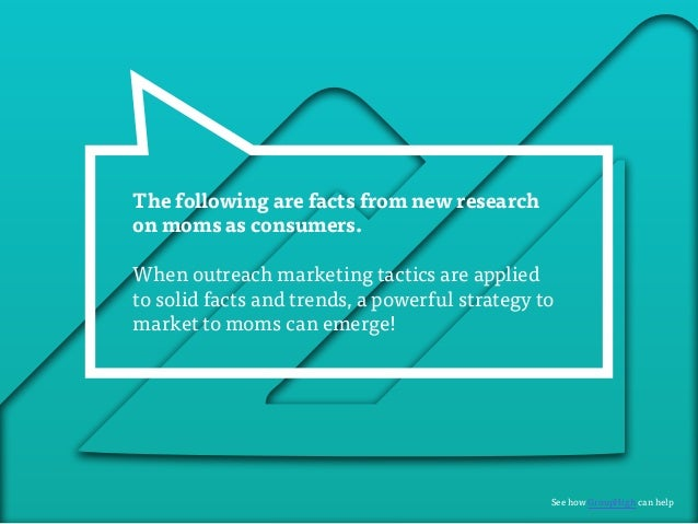 The following are facts from new research  on moms as consumers.  When outreach marketing tactics are applied  to solid fa...