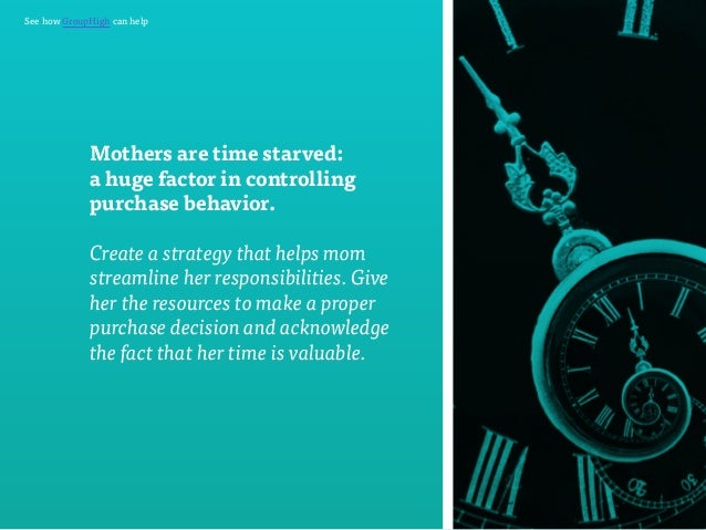 See how GroupHigh can help  Mothers are time starved:  a huge factor in controlling  purchase behavior.  Create a strategy...