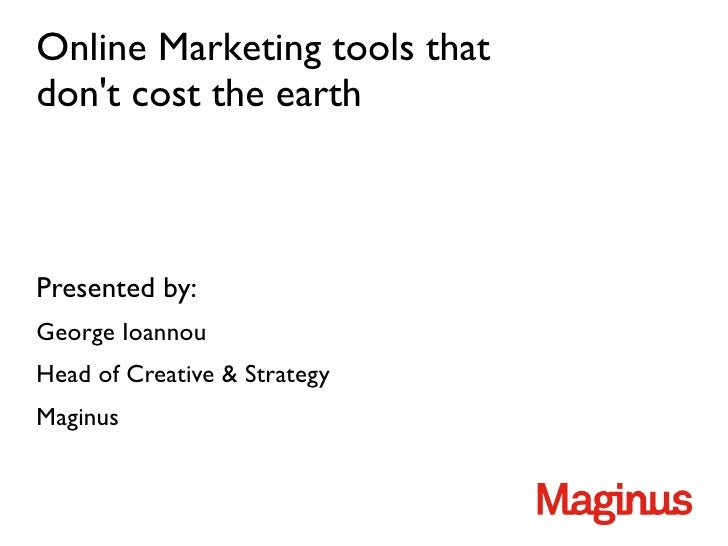 Online Marketing tools thatdont cost the earthPresented by:George IoannouHead of Creative  StrategyMaginus