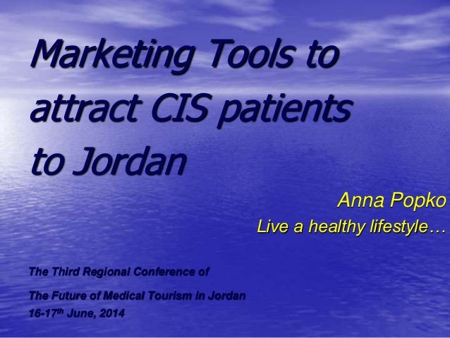 Marketing Tools to attract CIS patients to Jordan Anna Popko Live a healthy lifestyle… The Third Regional Conference of Th...