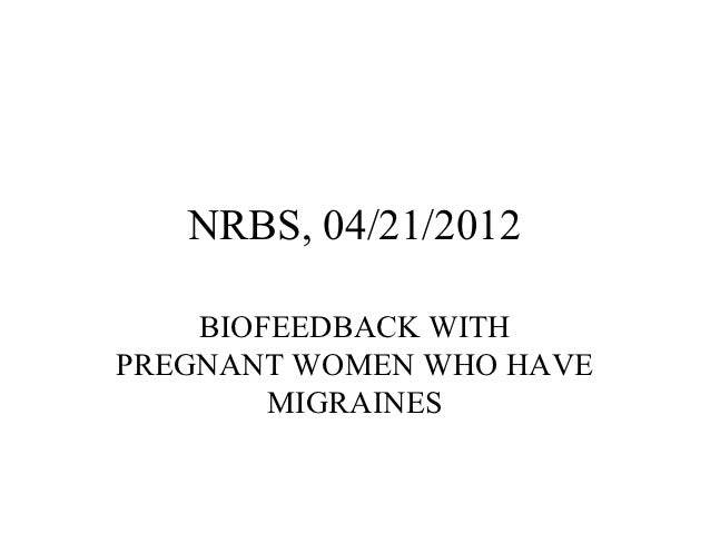 NRBS, 04/21/2012    BIOFEEDBACK WITHPREGNANT WOMEN WHO HAVE        MIGRAINES