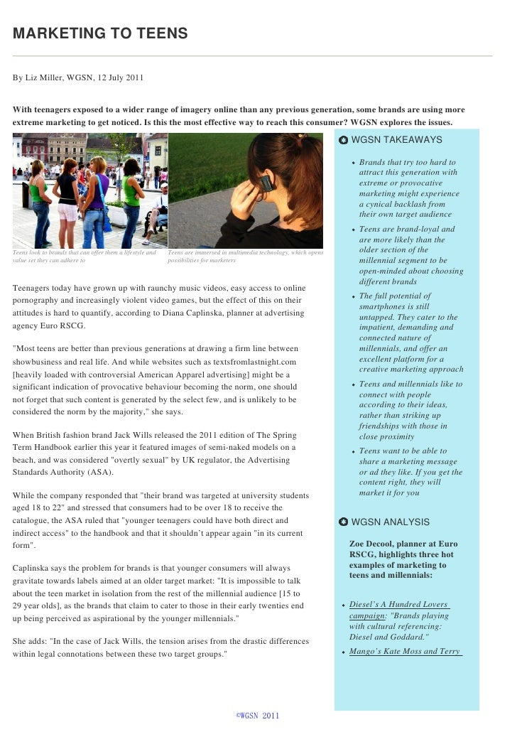 MARKETING TO TEENSBy Liz Miller, WGSN, 12 July 2011With teenagers exposed to a wider range of imagery online than any prev...