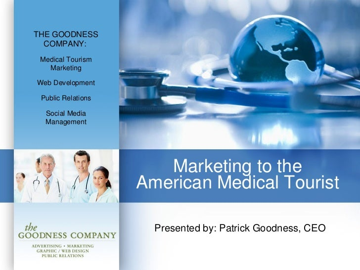 Marketing to the  American Medical Tourist  Presented by: Patrick Goodness, CEO THE GOODNESS COMPANY:   Medical Tourism Ma...