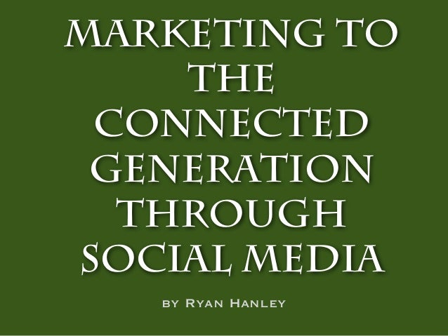 Marketing to    the Connected Generation  throughSocial Media   by Ryan Hanley