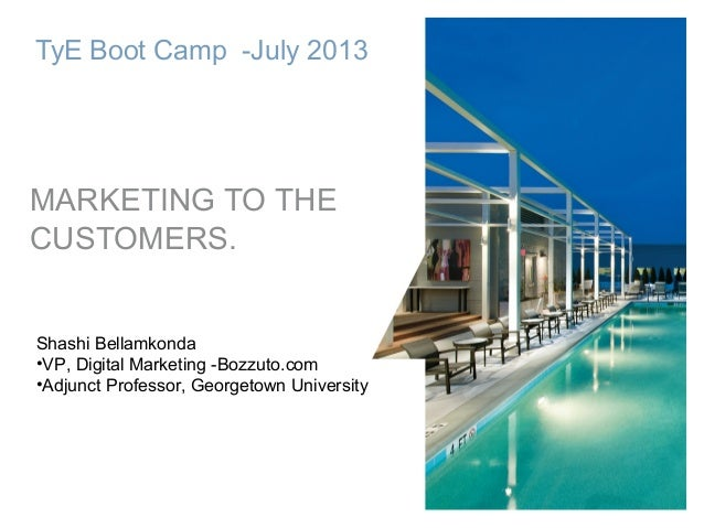 1 TyE Boot Camp -July 2013 MARKETING TO THE CUSTOMERS. Shashi Bellamkonda •VP, Digital Marketing -Bozzuto.com •Adjunct Pro...