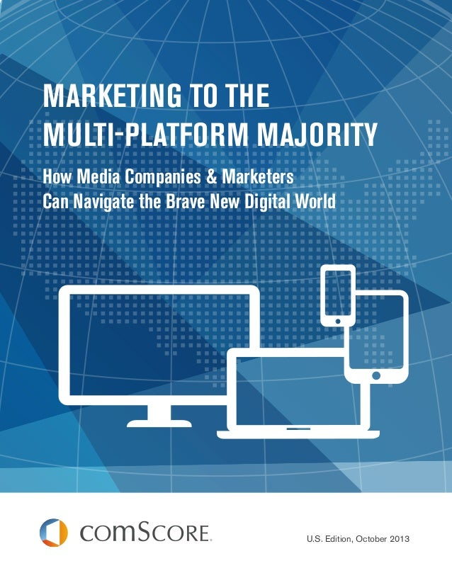 MARKETING TO THE MULTI-PLATFORM MAJORITY How Media Companies & Marketers Can Navigate the Brave New Digital World  U.S. Ed...